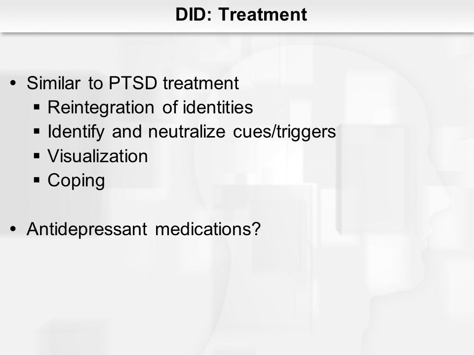 DID: Treatment Similar to PTSD treatment. Reintegration of identities. Identify and neutralize cues/triggers.