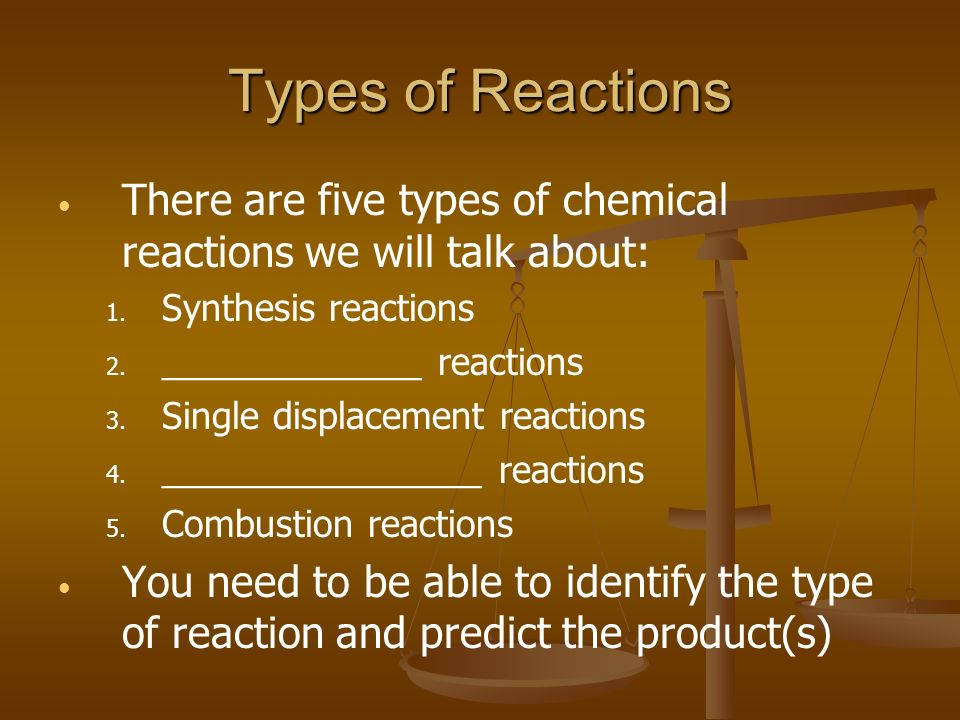 Types of Reactions There are five types of chemical reactions we will talk about: Synthesis reactions.