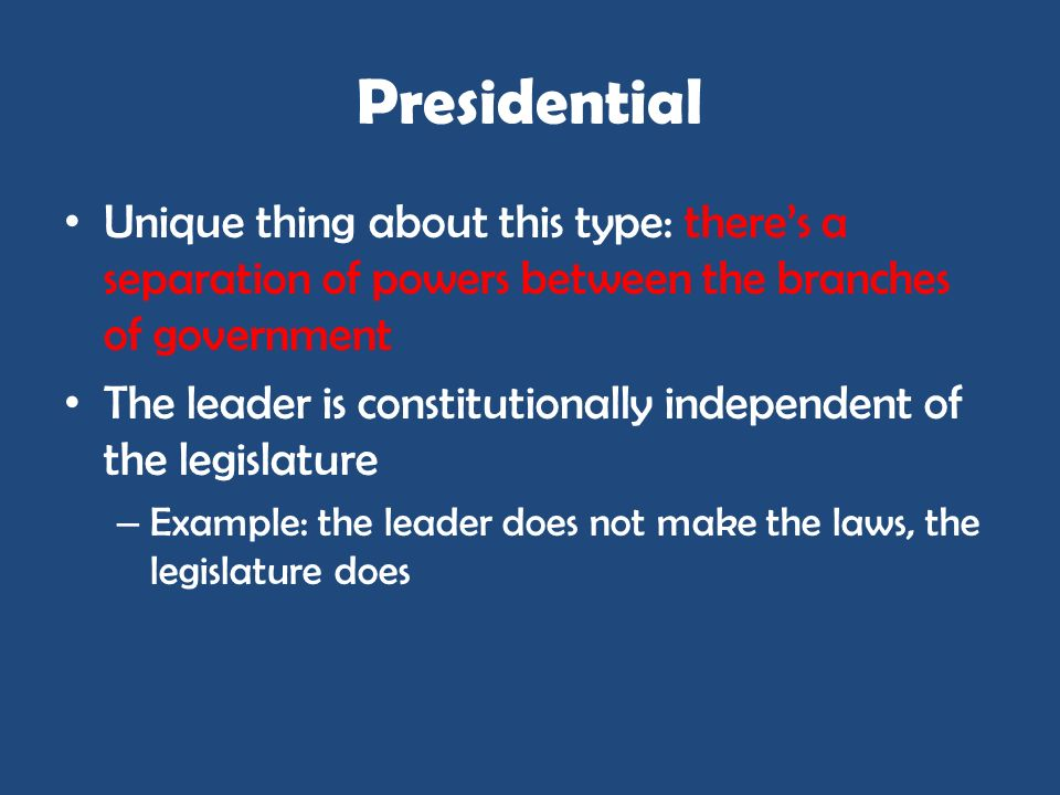 Presidential Unique thing about this type: there's a separation of powers between the branches of government.