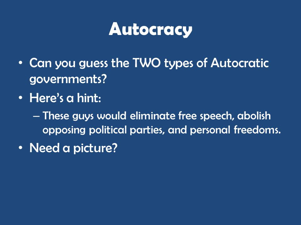 Autocracy Can you guess the TWO types of Autocratic governments