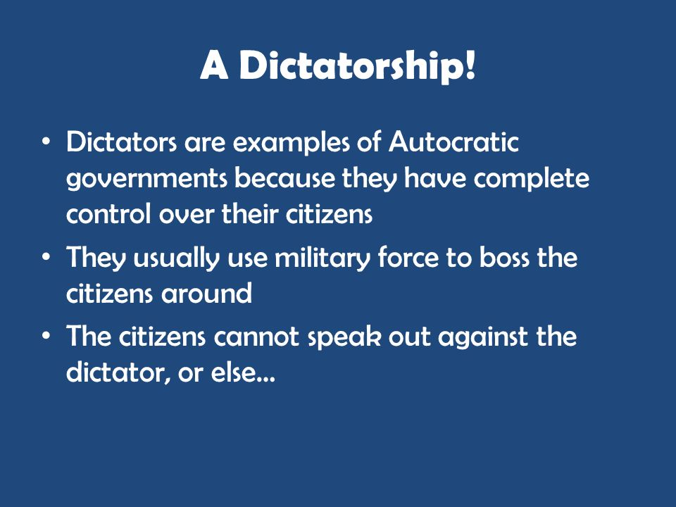 A Dictatorship! Dictators are examples of Autocratic governments because they have complete control over their citizens.
