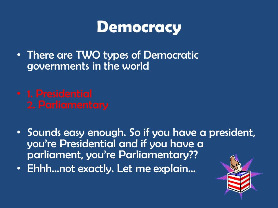 Democracy There are TWO types of Democratic governments in the world