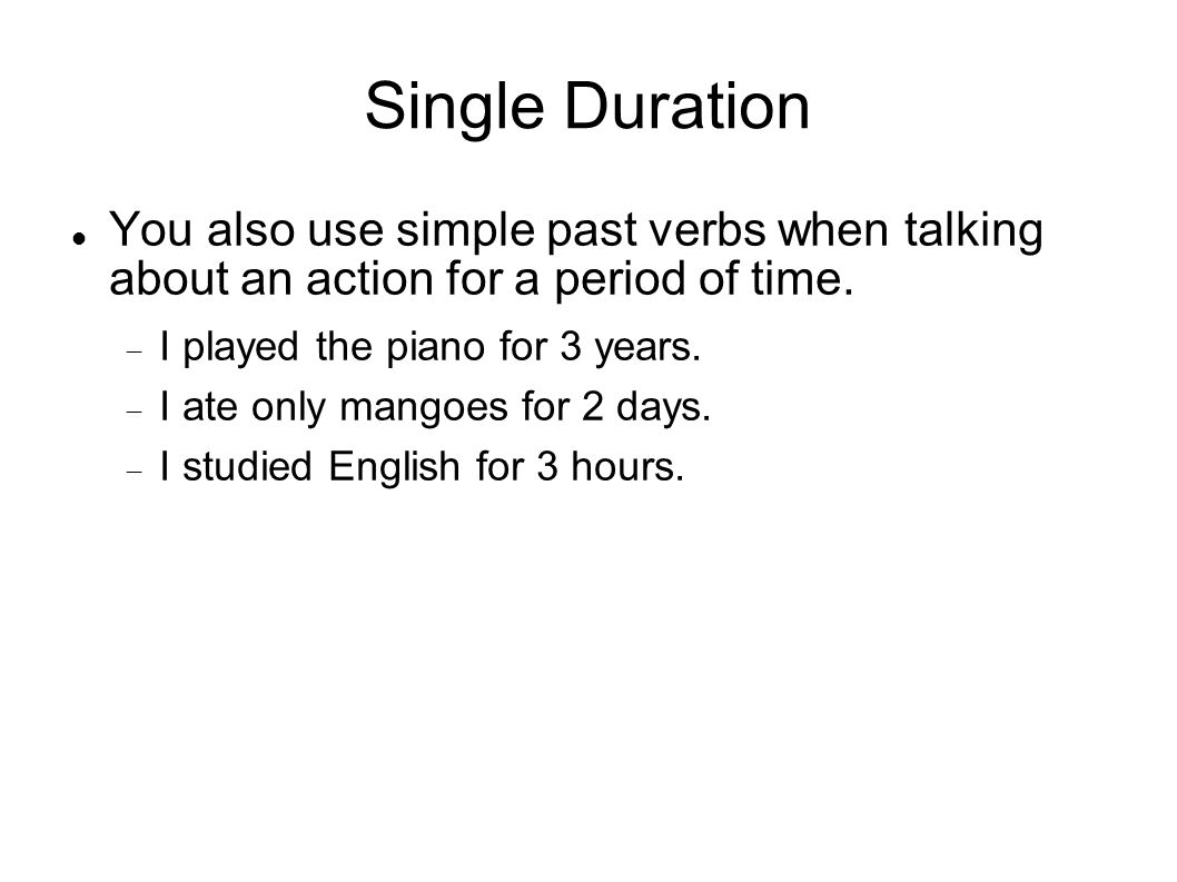 Single Duration You also use simple past verbs when talking about an action for a period of time. I played the piano for 3 years.
