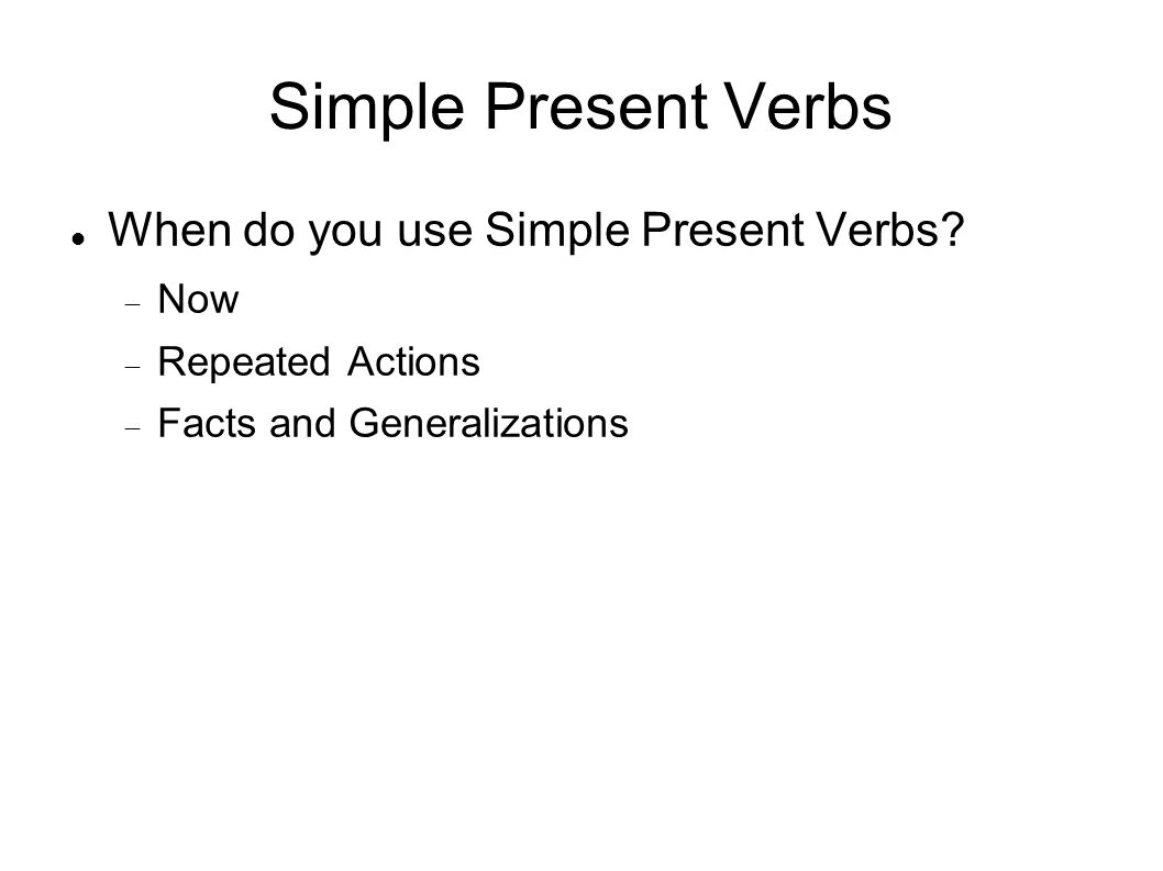 Simple Present Verbs When do you use Simple Present Verbs Now