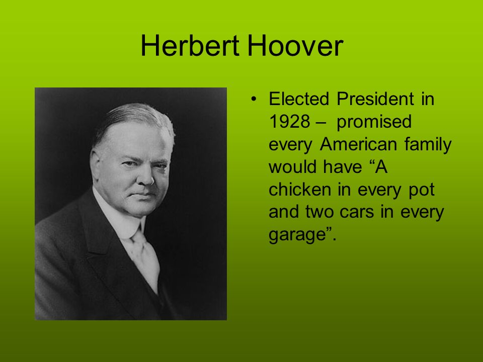 Herbert Hoover Elected President in 1928 – promised every American family would have A chicken in every pot and two cars in every garage .