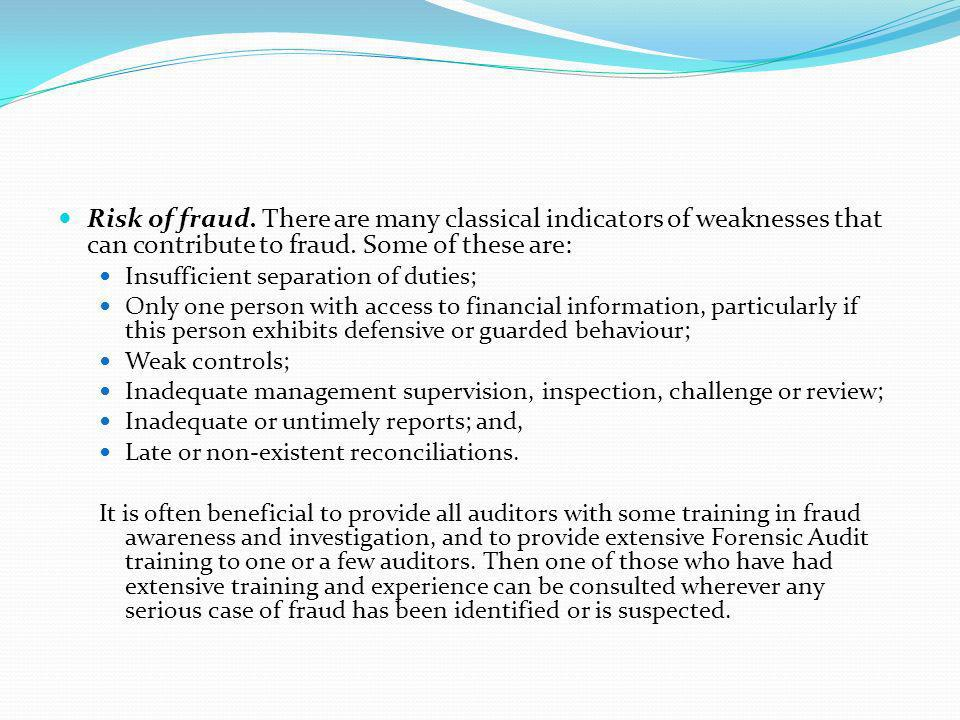 Risk of fraud. There are many classical indicators of weaknesses that can contribute to fraud. Some of these are: