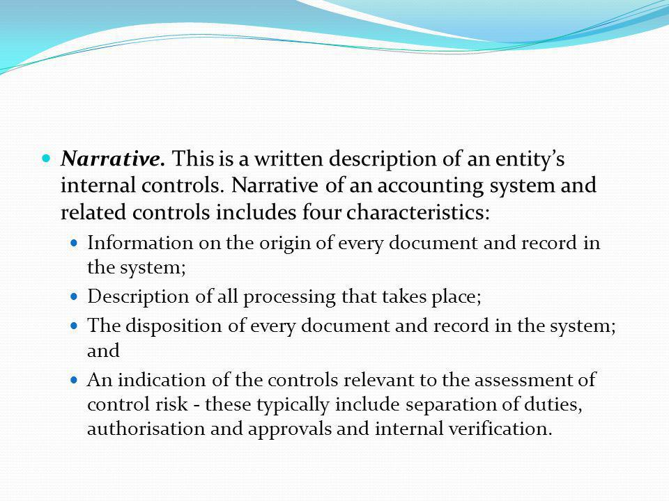 Narrative. This is a written description of an entity's internal controls. Narrative of an accounting system and related controls includes four characteristics: