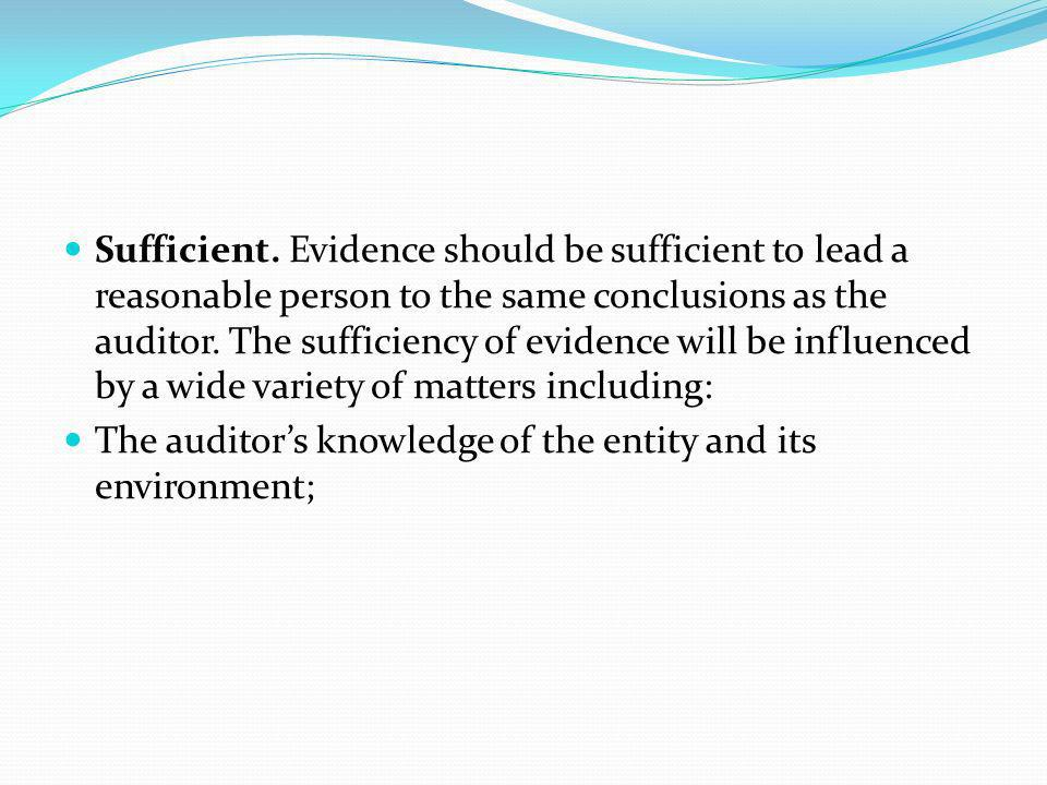 Sufficient. Evidence should be sufficient to lead a reasonable person to the same conclusions as the auditor. The sufficiency of evidence will be influenced by a wide variety of matters including: