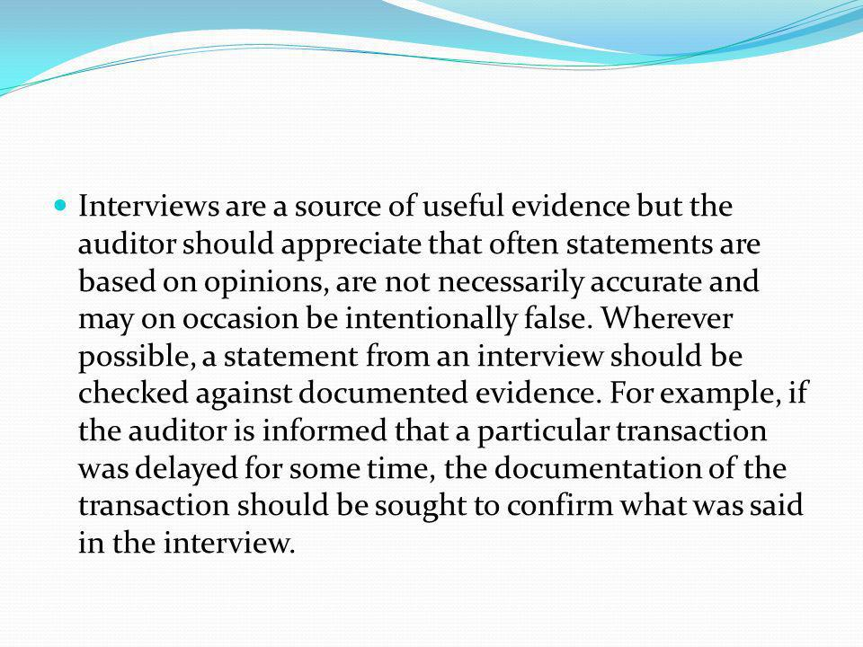 Interviews are a source of useful evidence but the auditor should appreciate that often statements are based on opinions, are not necessarily accurate and may on occasion be intentionally false.