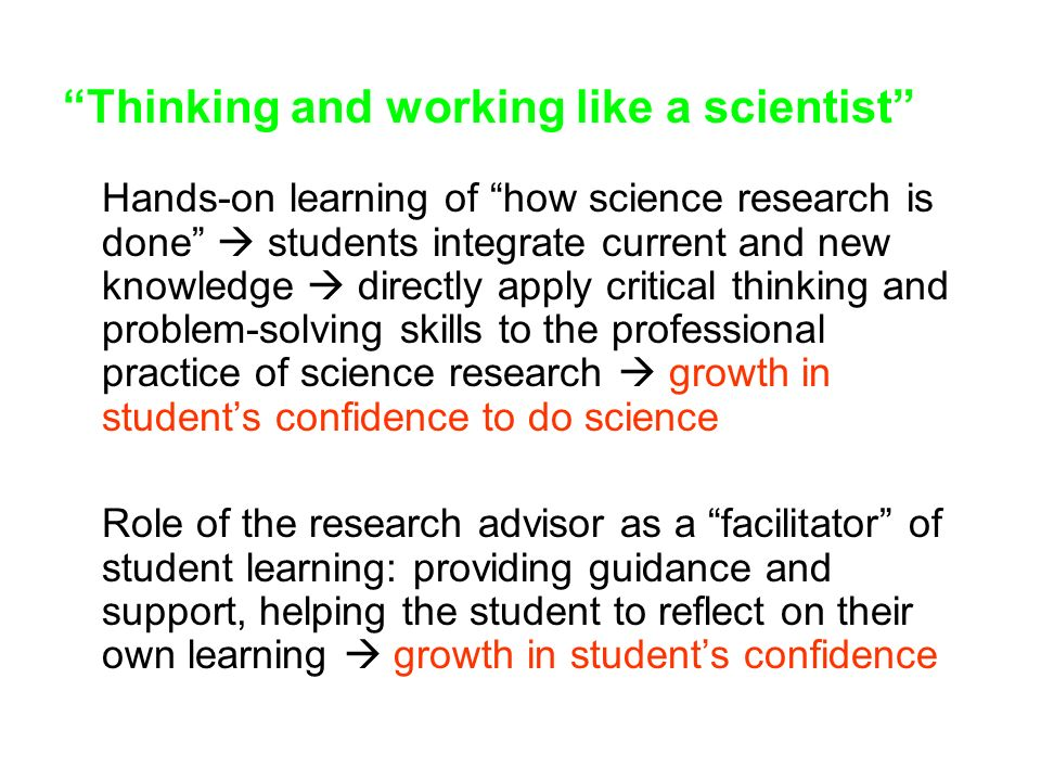 Thinking and working like a scientist Hands-on learning of how science research is done  students integrate current and new knowledge  directly apply critical thinking and problem-solving skills to the professional practice of science research  growth in student's confidence to do science