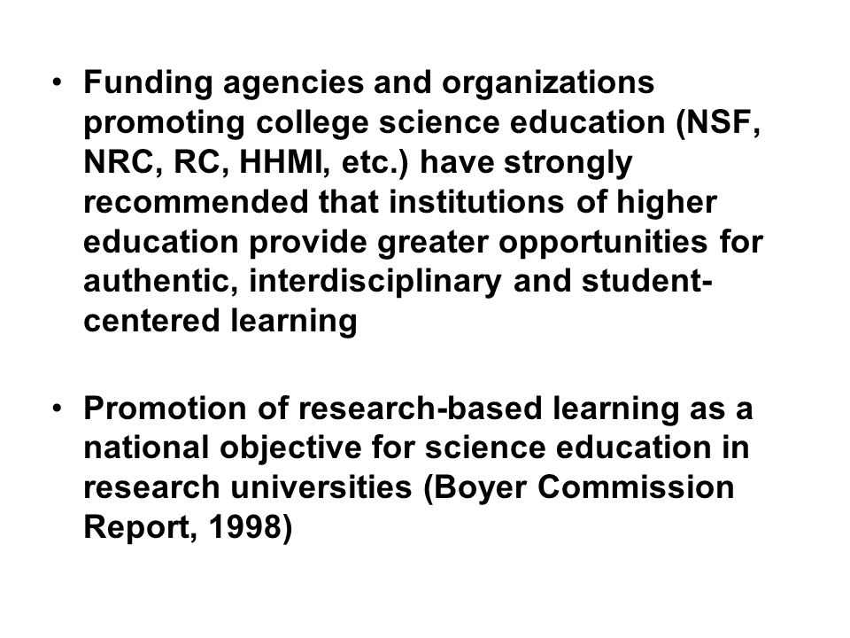 Funding agencies and organizations promoting college science education (NSF, NRC, RC, HHMI, etc.) have strongly recommended that institutions of higher education provide greater opportunities for authentic, interdisciplinary and student-centered learning