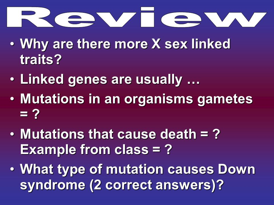 Review Why are there more X sex linked traits Linked genes are usually … Mutations in an organisms gametes =