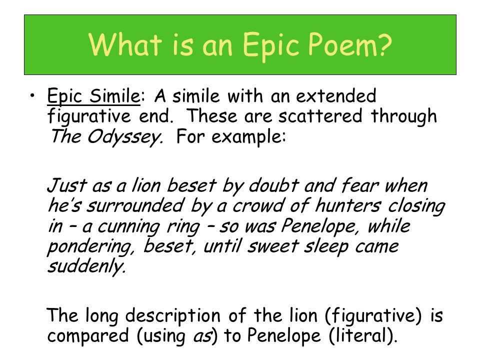 What is an Epic Poem Epic Simile: A simile with an extended figurative end. These are scattered through The Odyssey. For example: