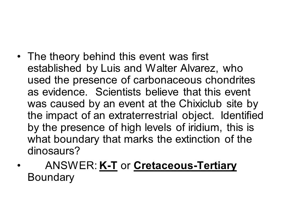 The theory behind this event was first established by Luis and Walter Alvarez, who used the presence of carbonaceous chondrites as evidence. Scientists believe that this event was caused by an event at the Chixiclub site by the impact of an extraterrestrial object. Identified by the presence of high levels of iridium, this is what boundary that marks the extinction of the dinosaurs