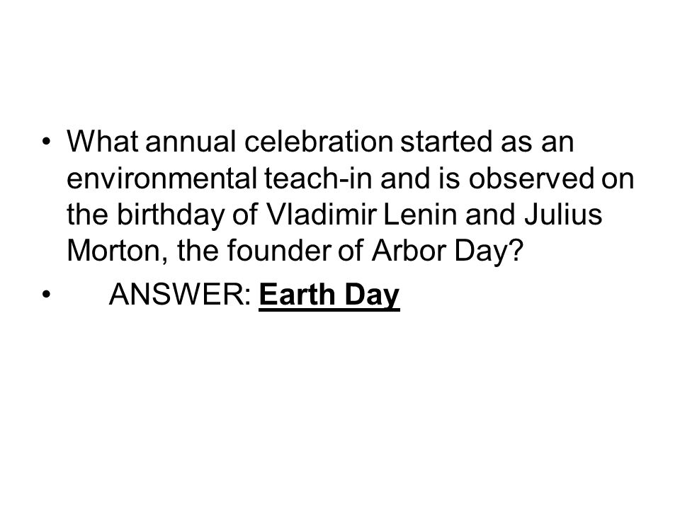 What annual celebration started as an environmental teach-in and is observed on the birthday of Vladimir Lenin and Julius Morton, the founder of Arbor Day