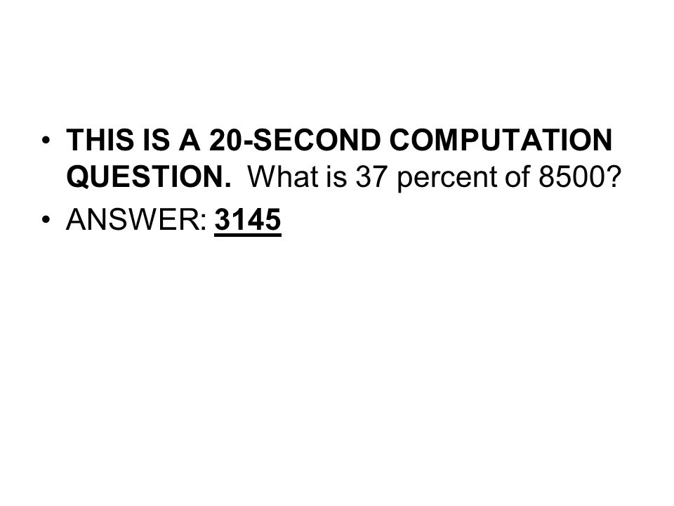 THIS IS A 20-SECOND COMPUTATION QUESTION. What is 37 percent of 8500
