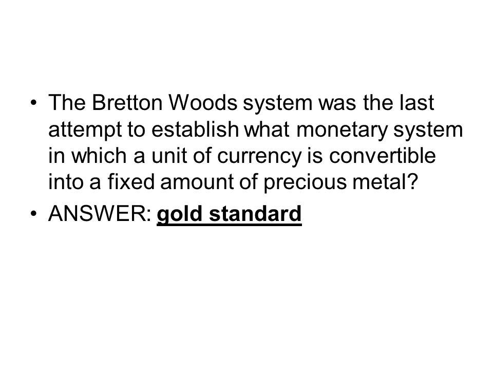 The Bretton Woods system was the last attempt to establish what monetary system in which a unit of currency is convertible into a fixed amount of precious metal