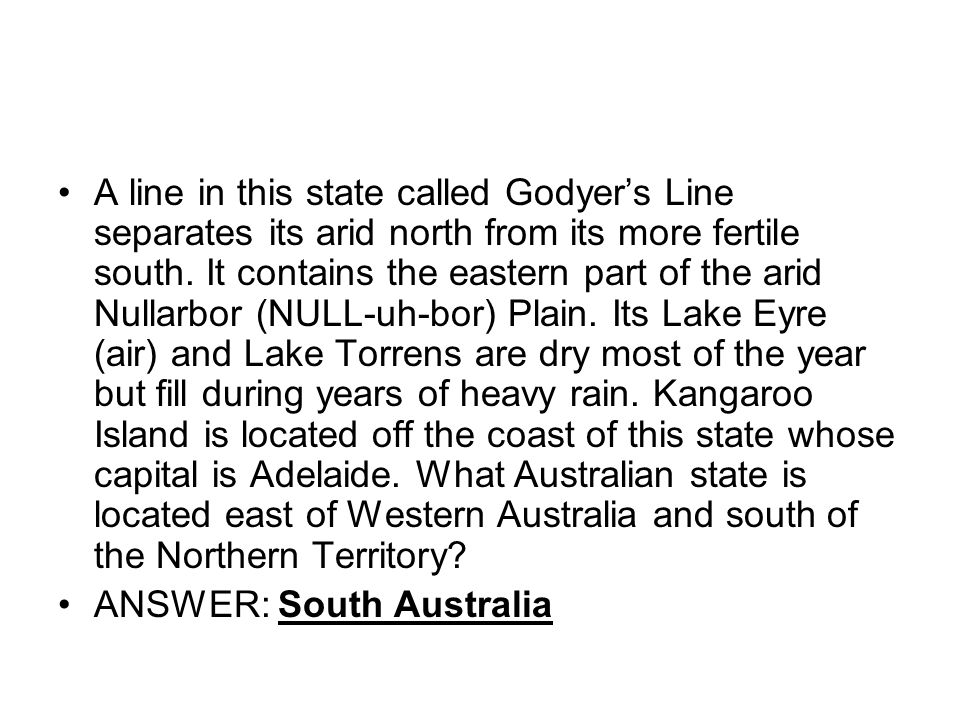 A line in this state called Godyer's Line separates its arid north from its more fertile south. It contains the eastern part of the arid Nullarbor (NULL-uh-bor) Plain. Its Lake Eyre (air) and Lake Torrens are dry most of the year but fill during years of heavy rain. Kangaroo Island is located off the coast of this state whose capital is Adelaide. What Australian state is located east of Western Australia and south of the Northern Territory