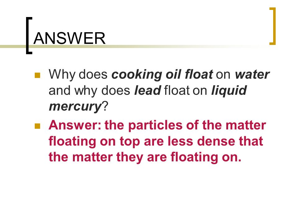 ANSWER Why does cooking oil float on water and why does lead float on liquid mercury