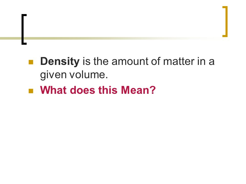 Density is the amount of matter in a given volume.