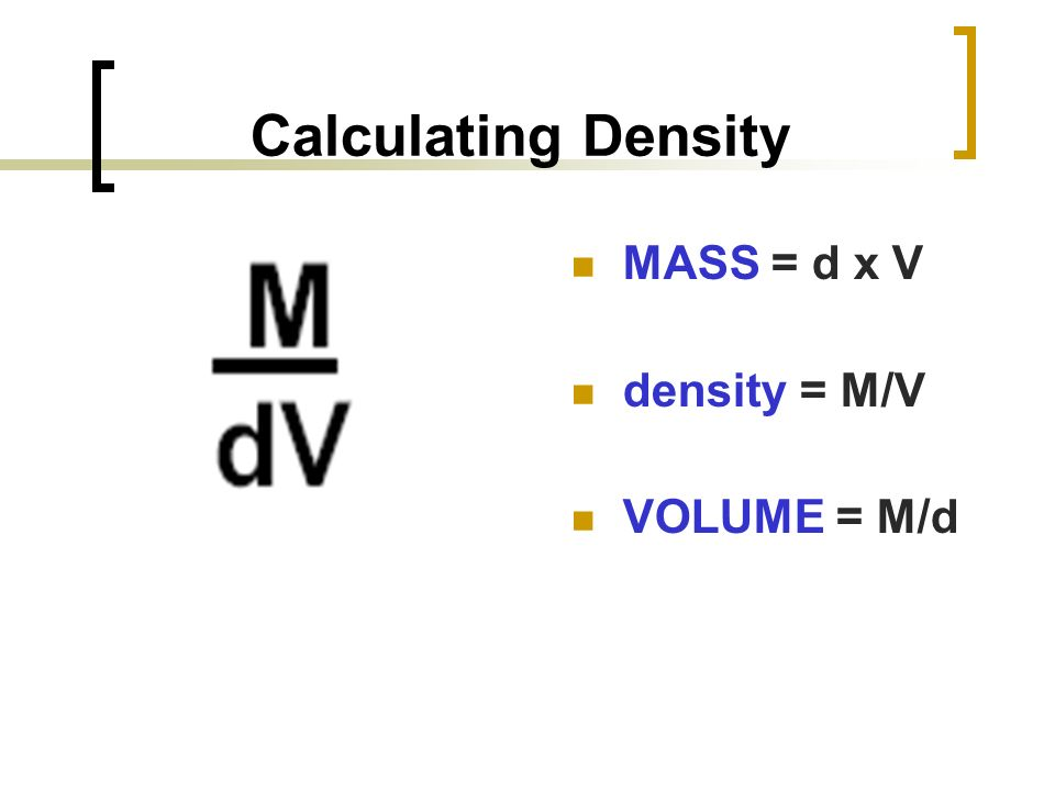 Calculating Density MASS = d x V density = M/V VOLUME = M/d
