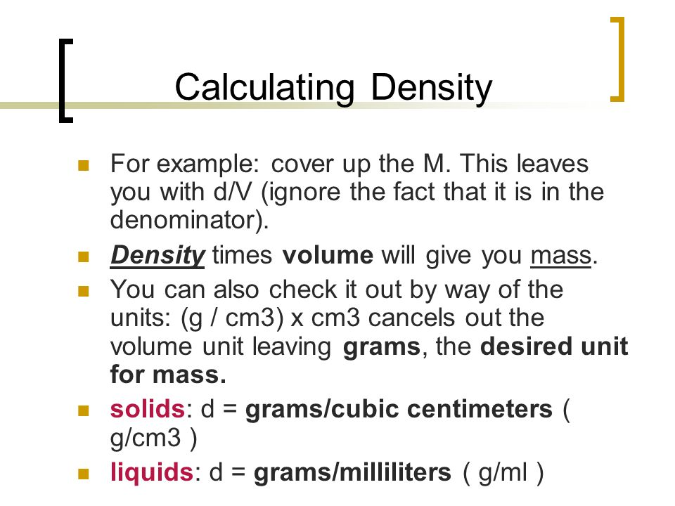 Calculating Density For example: cover up the M. This leaves you with d/V (ignore the fact that it is in the denominator).
