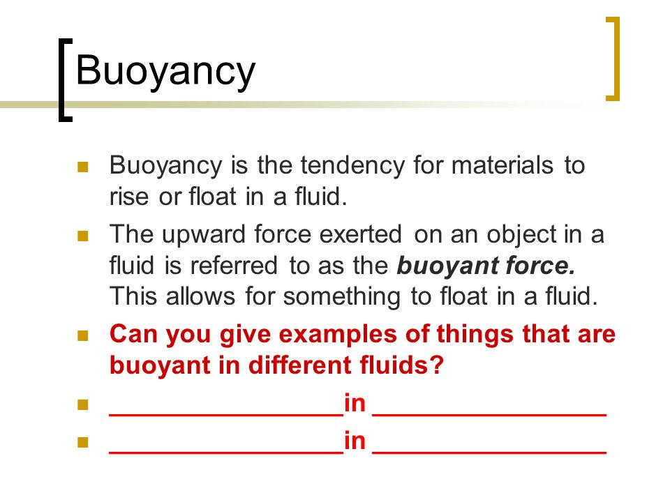 Buoyancy Buoyancy is the tendency for materials to rise or float in a fluid.