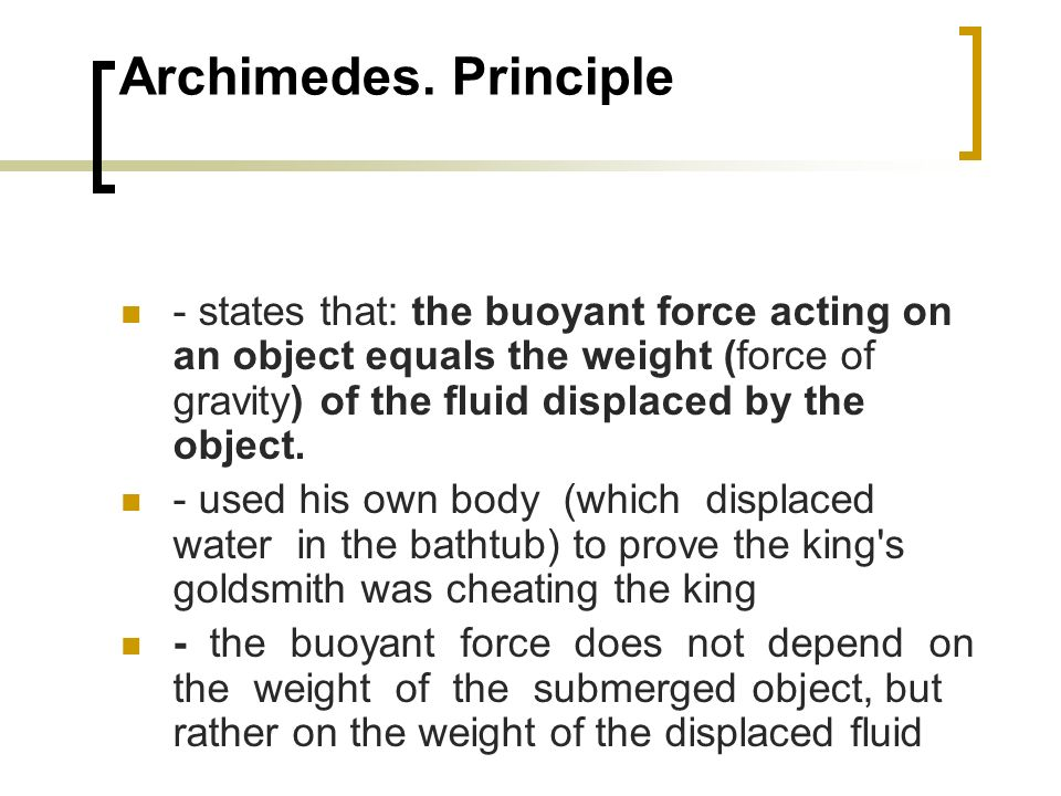 Archimedes. Principle - states that: the buoyant force acting on an object equals the weight (force of gravity) of the fluid displaced by the object.