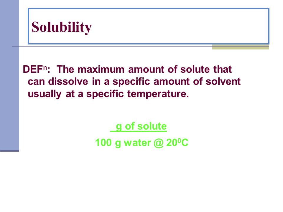 Solubility DEFn: The maximum amount of solute that can dissolve in a specific amount of solvent usually at a specific temperature.