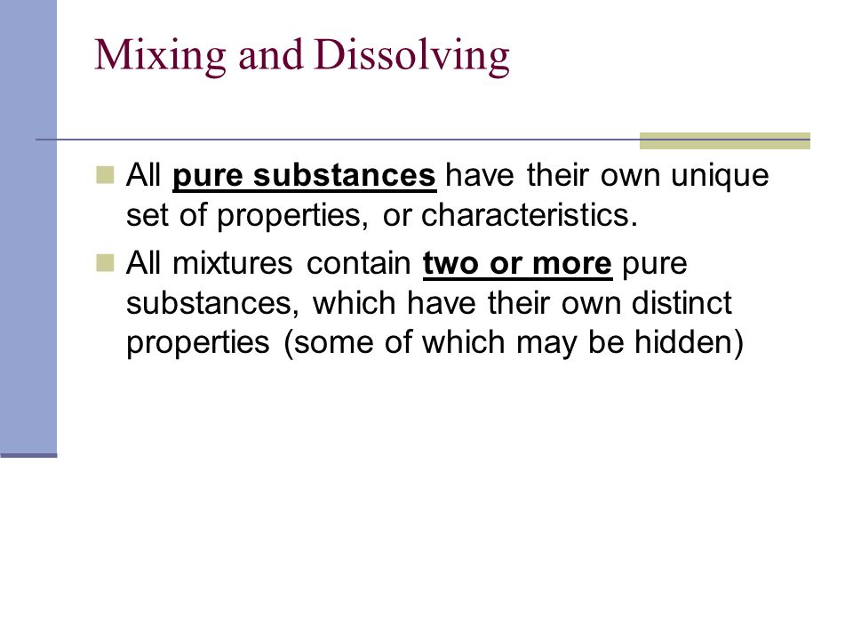 Mixing and Dissolving All pure substances have their own unique set of properties, or characteristics.