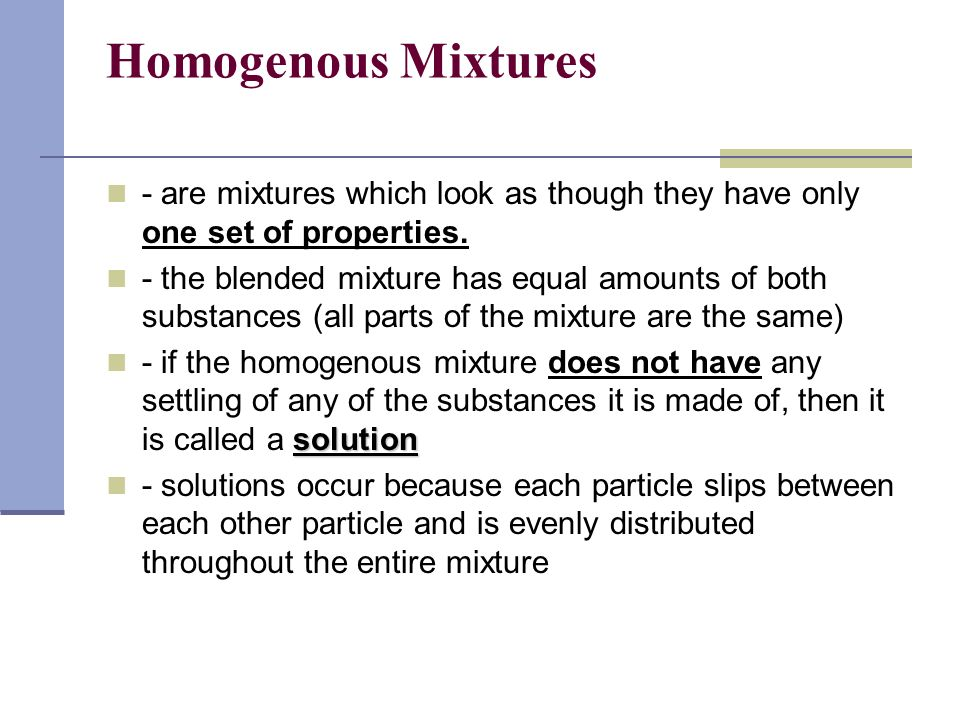 Homogenous Mixtures - are mixtures which look as though they have only one set of properties.