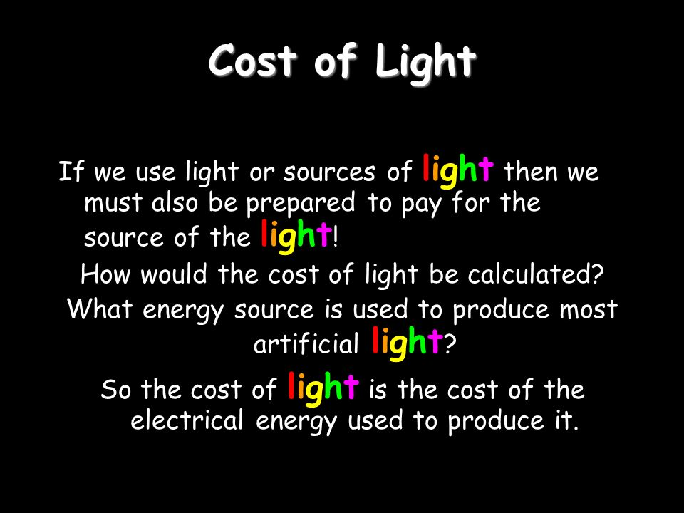 Cost of Light If we use light or sources of light then we must also be prepared to pay for the source of the light!