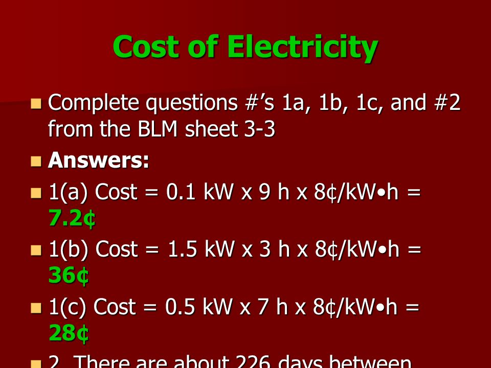 Cost of Electricity Complete questions #'s 1a, 1b, 1c, and #2 from the BLM sheet 3-3. Answers: 1(a) Cost = 0.1 kW x 9 h x 8¢/kW•h = 7.2¢