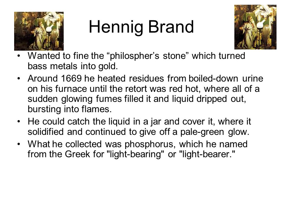 Hennig Brand Wanted to fine the philospher's stone which turned bass metals into gold.