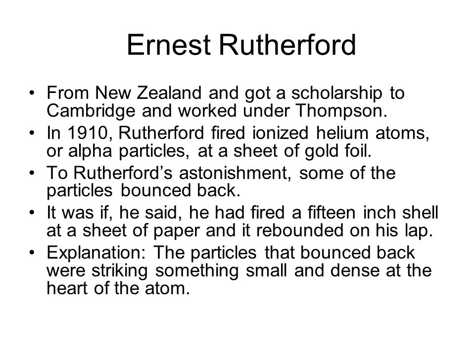 Ernest Rutherford From New Zealand and got a scholarship to Cambridge and worked under Thompson.