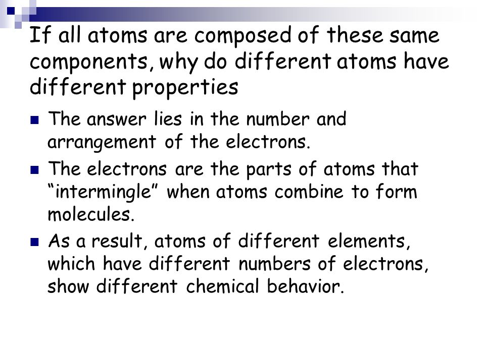 If all atoms are composed of these same components, why do different atoms have different properties