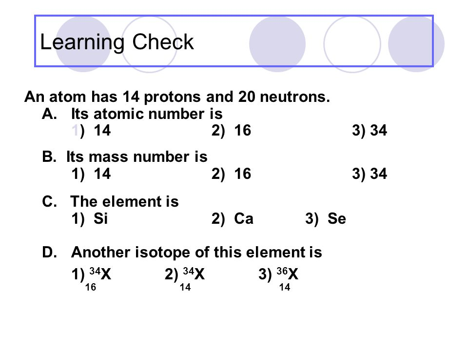 Learning Check An atom has 14 protons and 20 neutrons.