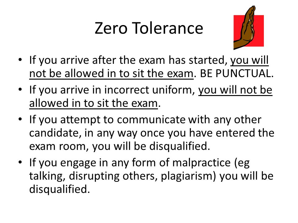 Zero Tolerance If you arrive after the exam has started, you will not be allowed in to sit the exam. BE PUNCTUAL.