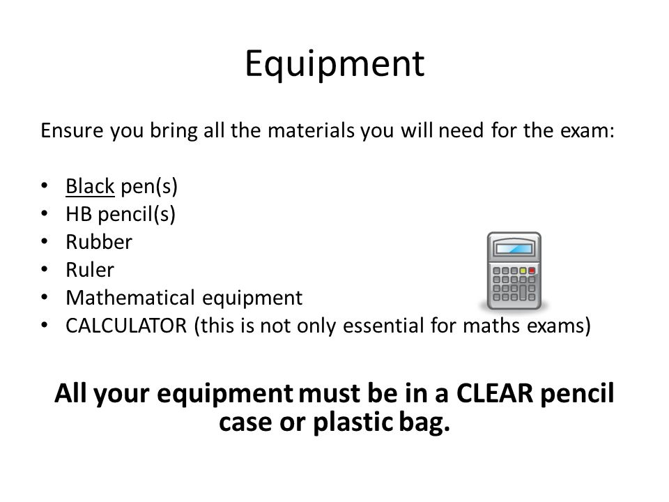 All your equipment must be in a CLEAR pencil case or plastic bag.