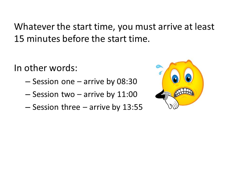 Whatever the start time, you must arrive at least 15 minutes before the start time.