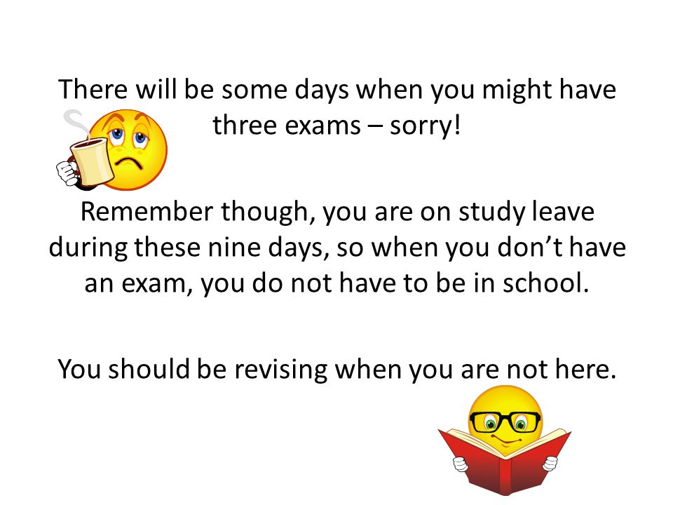 There will be some days when you might have three exams – sorry!