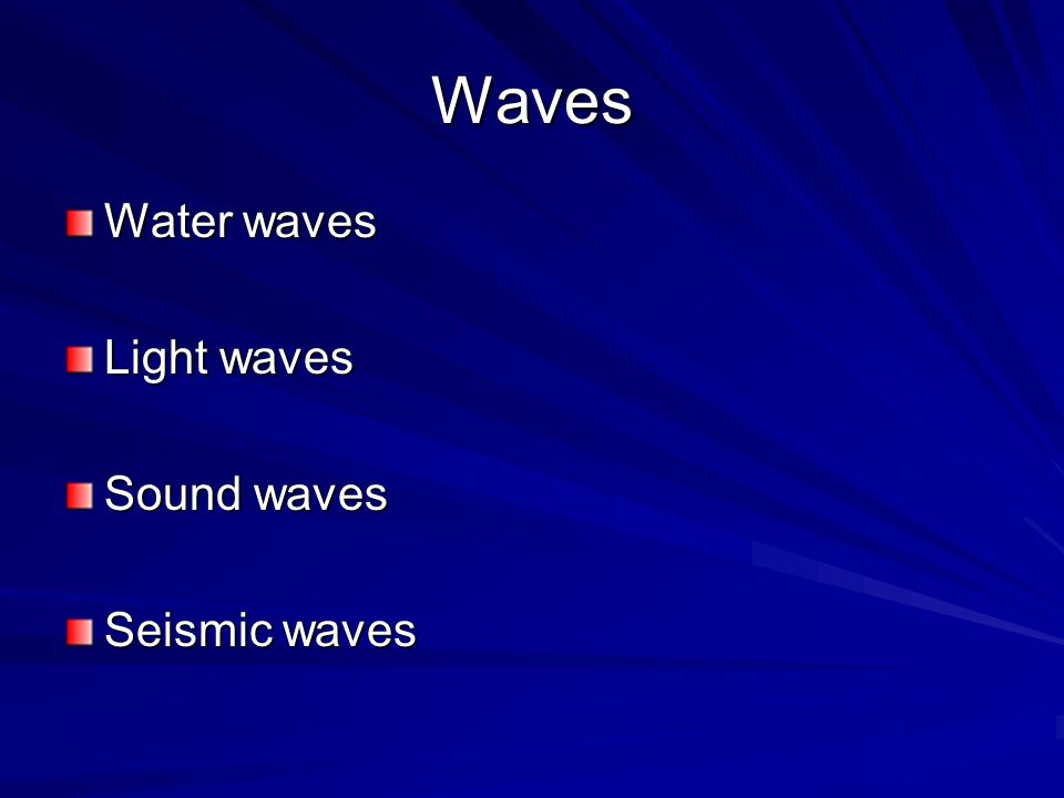 Waves Water waves Light waves Sound waves Seismic waves