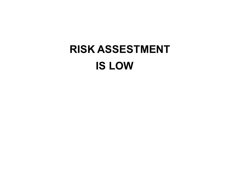 RISK ASSESTMENT IS LOW