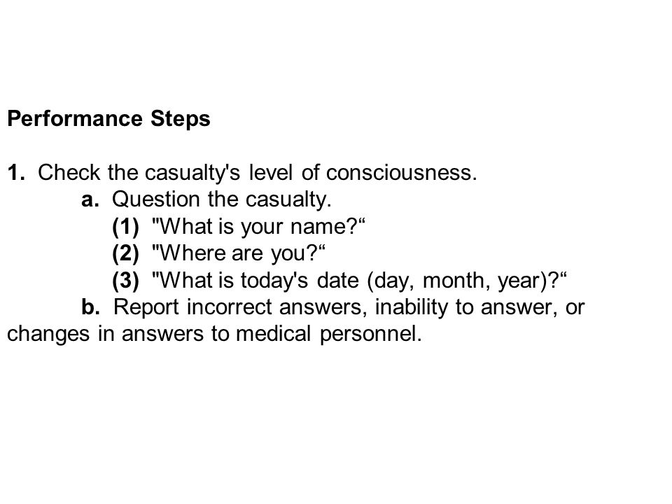 Performance Steps 1. Check the casualty s level of consciousness. a