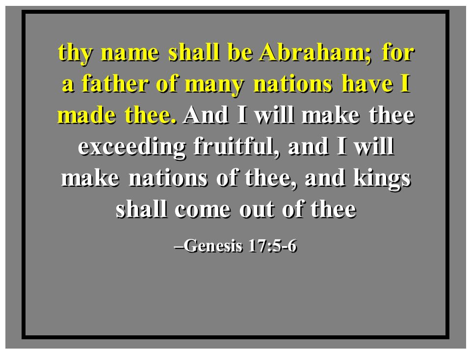 thy name shall be Abraham; for a father of many nations have I made thee. And I will make thee exceeding fruitful, and I will make nations of thee, and kings shall come out of thee
