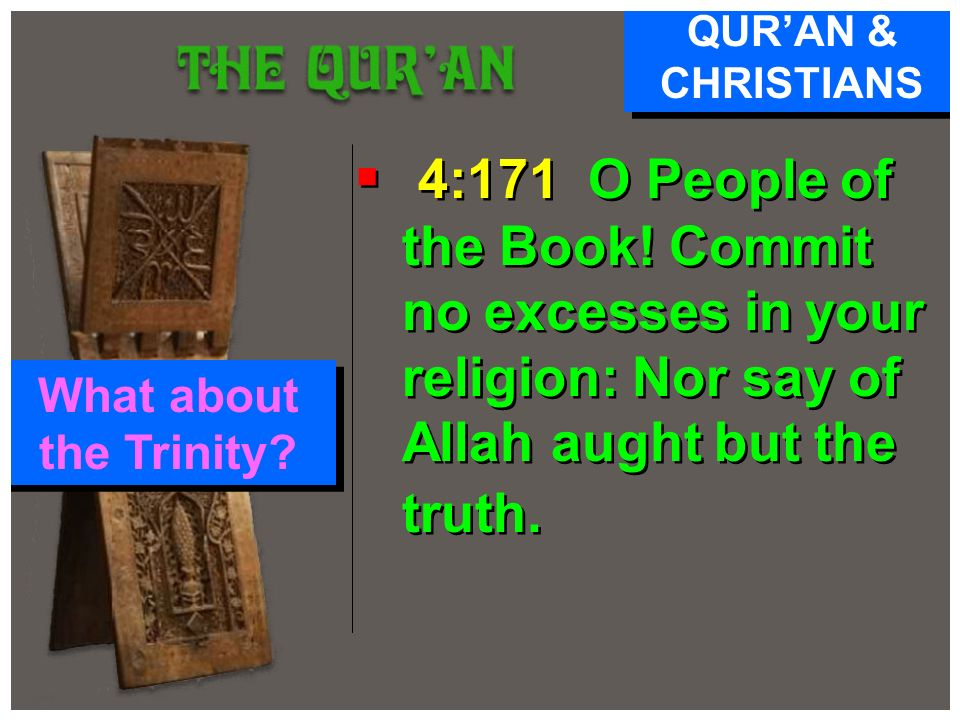 QUR'AN & CHRISTIANS 4:171 O People of the Book! Commit no excesses in your religion: Nor say of Allah aught but the truth.