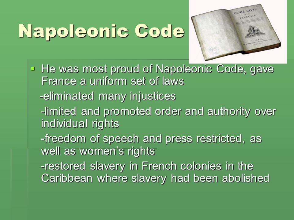 Napoleonic Code He was most proud of Napoleonic Code, gave France a uniform set of laws. -eliminated many injustices.