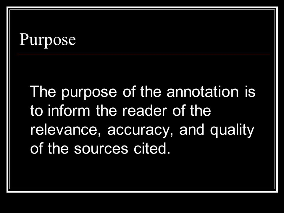 Purpose The purpose of the annotation is to inform the reader of the relevance, accuracy, and quality of the sources cited.