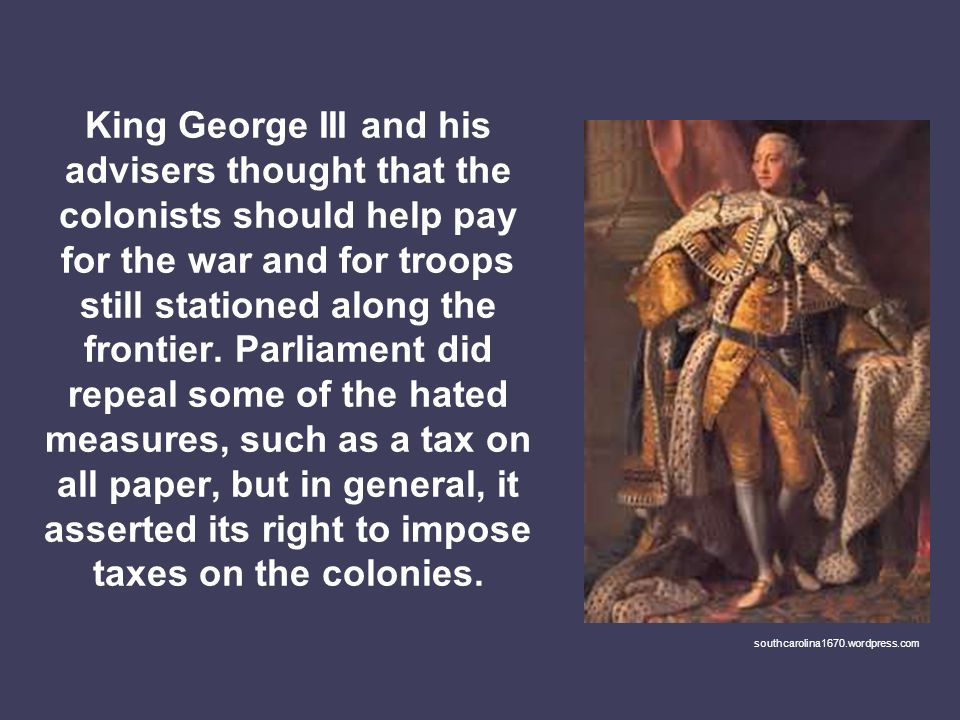 King George III and his advisers thought that the colonists should help pay for the war and for troops still stationed along the frontier. Parliament did repeal some of the hated measures, such as a tax on all paper, but in general, it asserted its right to impose taxes on the colonies.