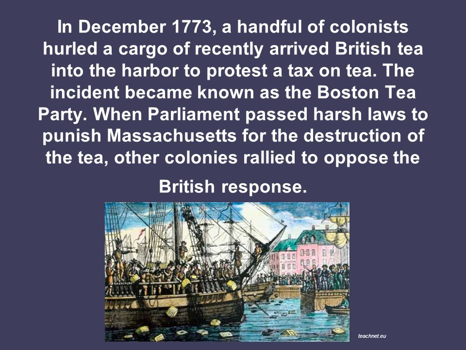 In December 1773, a handful of colonists hurled a cargo of recently arrived British tea into the harbor to protest a tax on tea. The incident became known as the Boston Tea Party. When Parliament passed harsh laws to punish Massachusetts for the destruction of the tea, other colonies rallied to oppose the British response.